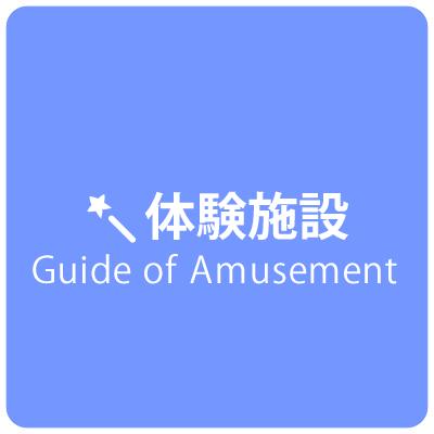 【体験施設】Guide of Amusement